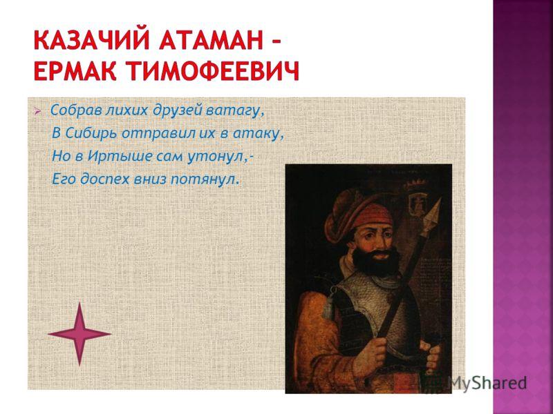Собрав лихих друзей ватагу, В Сибирь отправил их в атаку, Но в Иртыше сам утонул,- Его доспех вниз потянул.