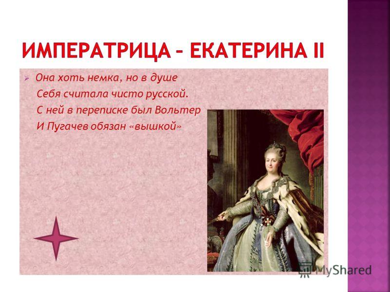 Она хоть немка, но в душе Себя считала чисто русской. С ней в переписке был Вольтер И Пугачев обязан «вышкой»