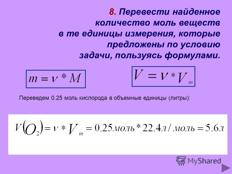 8. Перевести найденное количество моль веществ в те единицы измерения, которые предложены по условию задачи, пользуясь формулами. Переведем 0.25 моль кислорода в объемные единицы (литры):