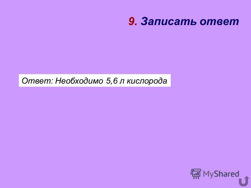 9. Записать ответ Ответ: Необходимо 5,6 л кислорода