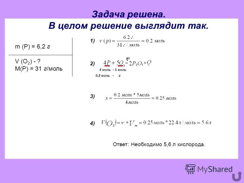 Задача решена. В целом решение выглядит так. m (P) = 6,2 г V (O 2 ) - ? M(P) = 31 г/моль 4 моль -5 моль 0,2 моль -х Ответ: Необходимо 5,6 л кислорода. toto 1) 2) 3) 4)
