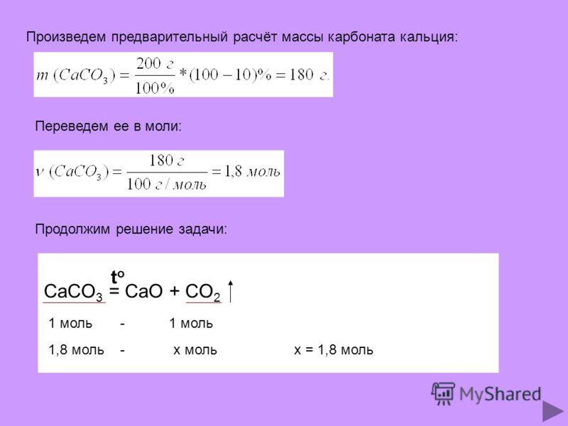Произведем предварительный расчёт массы карбоната кальция: Переведем ее в моли: Продолжим решение задачи: CaCO 3 = CaO + CO 2 toto 1 моль -1 моль 1,8 моль -х мольх = 1,8 моль