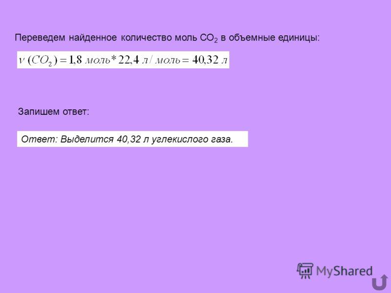 Переведем найденное количество моль СО 2 в объемные единицы: Запишем ответ: Ответ: Выделится 40,32 л углекислого газа.