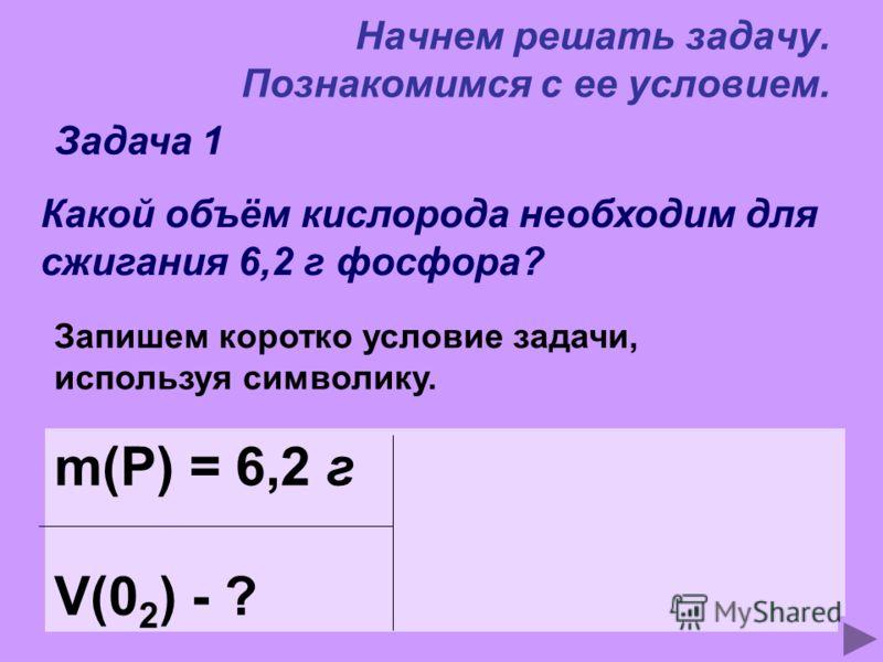 Начнем решать задачу. Познакомимся с ее условием. Задача 1 Какой объём кислорода необходим для сжигания 6,2 г фосфора? Запишем коротко условие задачи, используя символику. m(P) = 6,2 г V(0 2 ) - ?