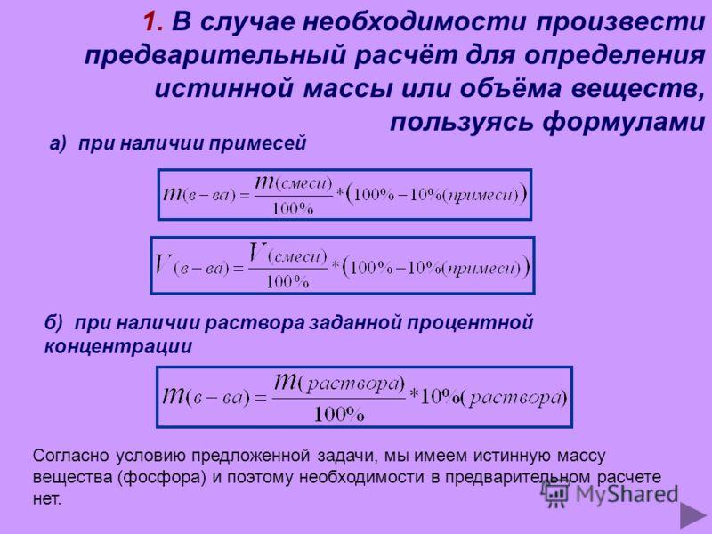 1. В случае необходимости произвести предварительный расчёт для определения истинной массы или объёма веществ, пользуясь формулами а) при наличии примесей б) при наличии раствора заданной процентной концентрации Согласно условию предложенной задачи,