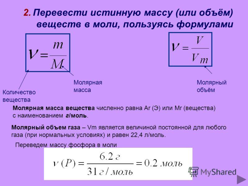2. Перевести истинную массу (или объём) веществ в моли, пользуясь формулами Количество вещества Молярная масса Молярный объём Молярная масса вещества численно равна Ar (Э) или Mr (вещества) с наименованием г/моль. Молярный объем газа – Vm является ве