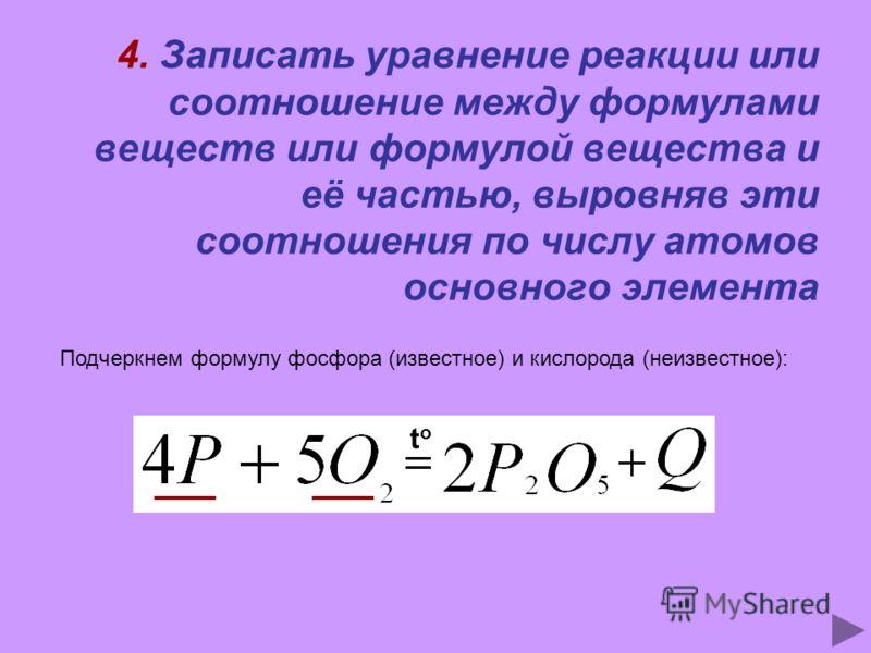 4. Записать уравнение реакции или соотношение между формулами веществ или формулой вещества и её частью, выровняв эти соотношения по числу атомов основного элемента Подчеркнем формулу фосфора (известное) и кислорода (неизвестное): toto