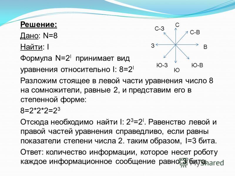 Решение: Дано: N=8 Найти: I Формула N=2 I принимает вид уравнения относительно I: 8=2 I Разложим стоящее в левой части уравнения число 8 на сомножители, равные 2, и представим его в степенной форме: 8=2*2*2=2 3 Отсюда необходимо найти I: 2 3 =2 I. Ра