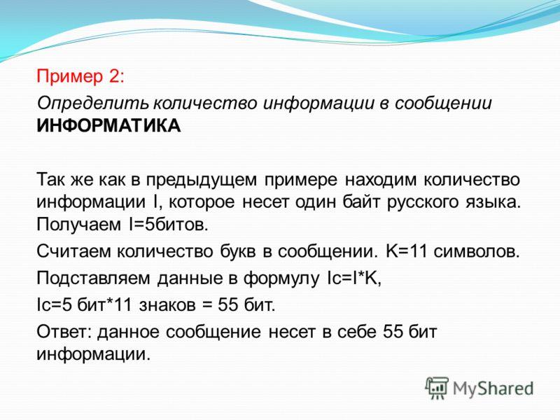 Пример 2: Определить количество информации в сообщении ИНФОРМАТИКА Так же как в предыдущем примере находим количество информации I, которое несет один байт русского языка. Получаем I=5битов. Считаем количество букв в сообщении. K=11 символов. Подстав