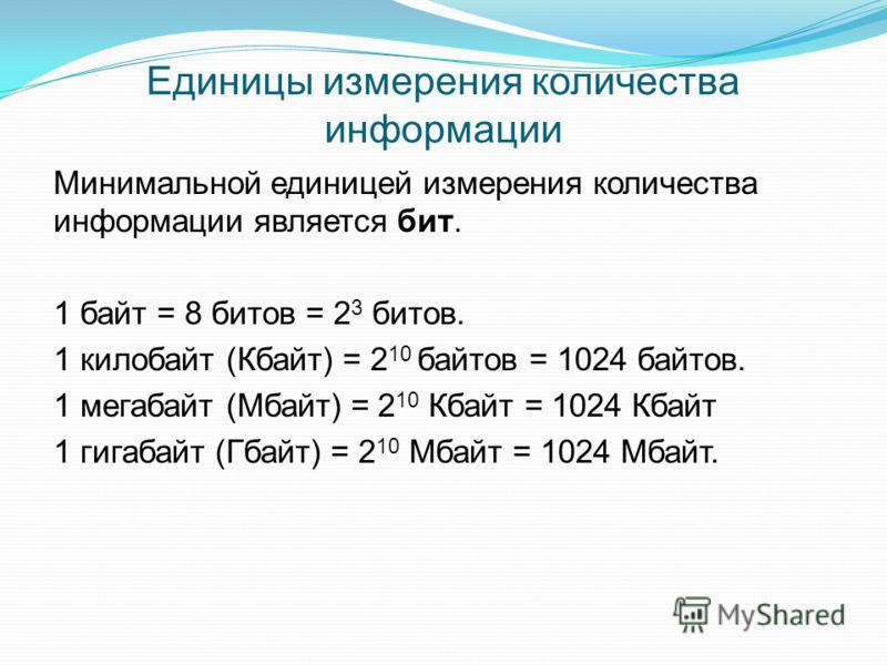 Единицы измерения количества информации Минимальной единицей измерения количества информации является бит. 1 байт = 8 битов = 2 3 битов. 1 килобайт (Кбайт) = 2 10 байтов = 1024 байтов. 1 мегабайт (Мбайт) = 2 10 Кбайт = 1024 Кбайт 1 гигабайт (Гбайт) =