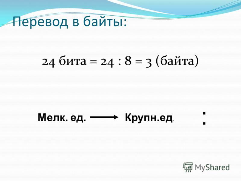 Перевод в байты: 24 бита = 24 : 8 = 3 (байта) Крупн.ед. Мелк. ед. :