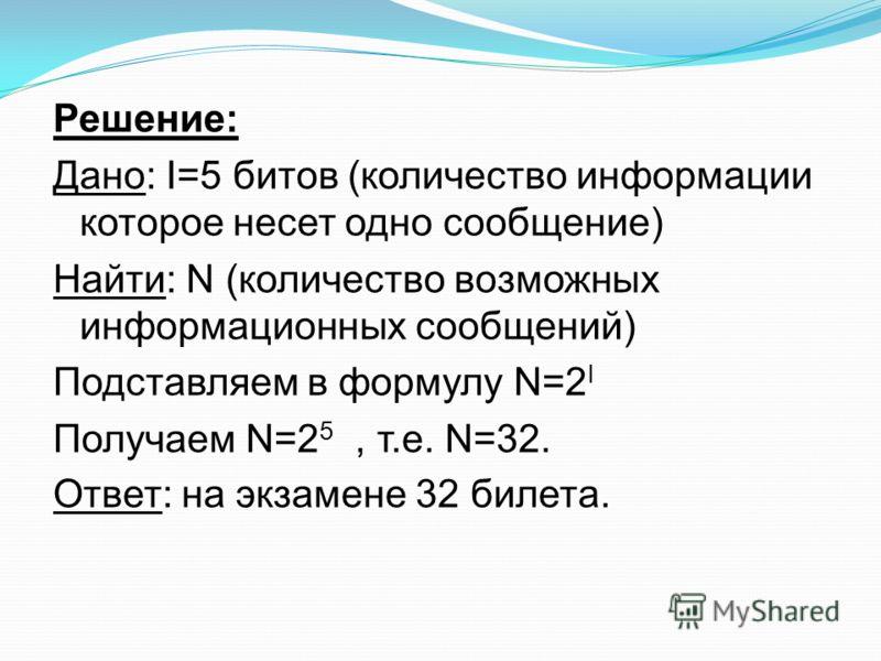 Решение: Дано: I=5 битов (количество информации которое несет одно сообщение) Найти: N (количество возможных информационных сообщений) Подставляем в формулу N=2 I Получаем N=2 5, т.е. N=32. Ответ: на экзамене 32 билета.