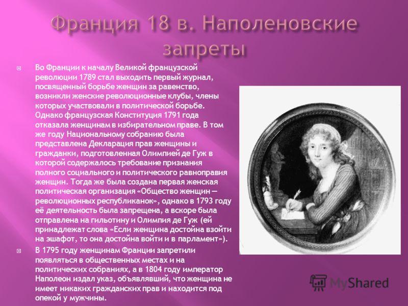 Во Франции к началу Великой французской революции 1789 стал выходить первый журнал, посвященный борьбе женщин за равенство, возникли женские революционные клубы, члены которых участвовали в политической борьбе. Однако французская Конституция 1791 год