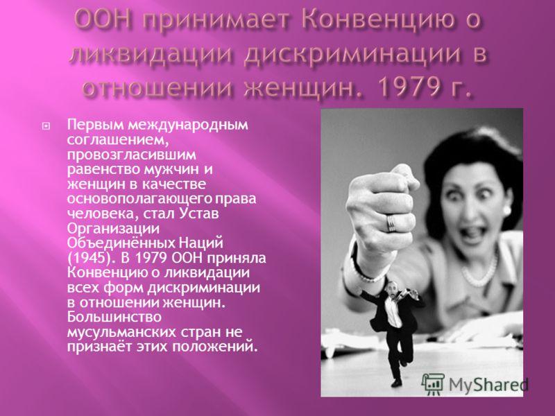 Первым международным соглашением, провозгласившим равенство мужчин и женщин в качестве основополагающего права человека, стал Устав Организации Объединённых Наций (1945). В 1979 ООН приняла Конвенцию о ликвидации всех форм дискриминации в отношении ж