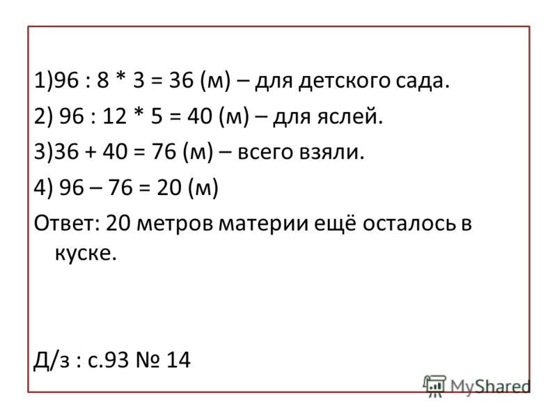 1)96 : 8 * 3 = 36 (м) – для детского сада. 2) 96 : 12 * 5 = 40 (м) – для яслей. 3)36 + 40 = 76 (м) – всего взяли. 4) 96 – 76 = 20 (м) Ответ: 20 метров материи ещё осталось в куске. Д/з : с.93 14