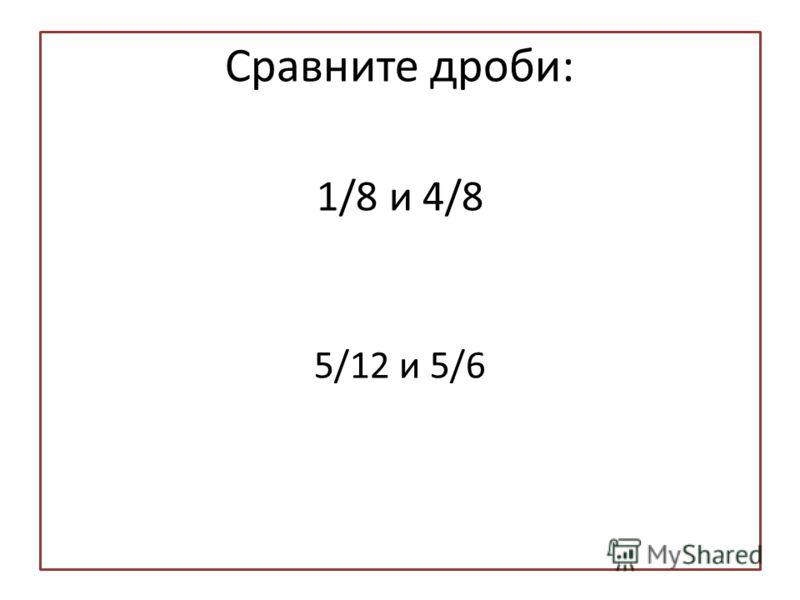 Сравните дроби: 1/8 и 4/8 5/12 и 5/6
