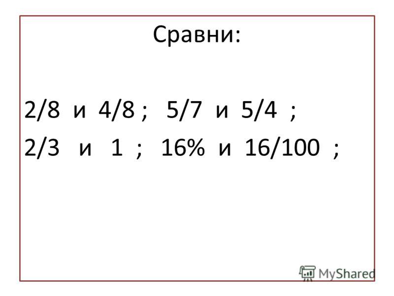 Сравни: 2/8 и 4/8 ; 5/7 и 5/4 ; 2/3 и 1 ; 16% и 16/100 ;