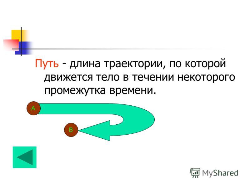 Путь - длина траектории, по которой движется тело в течении некоторого промежутка времени. А В