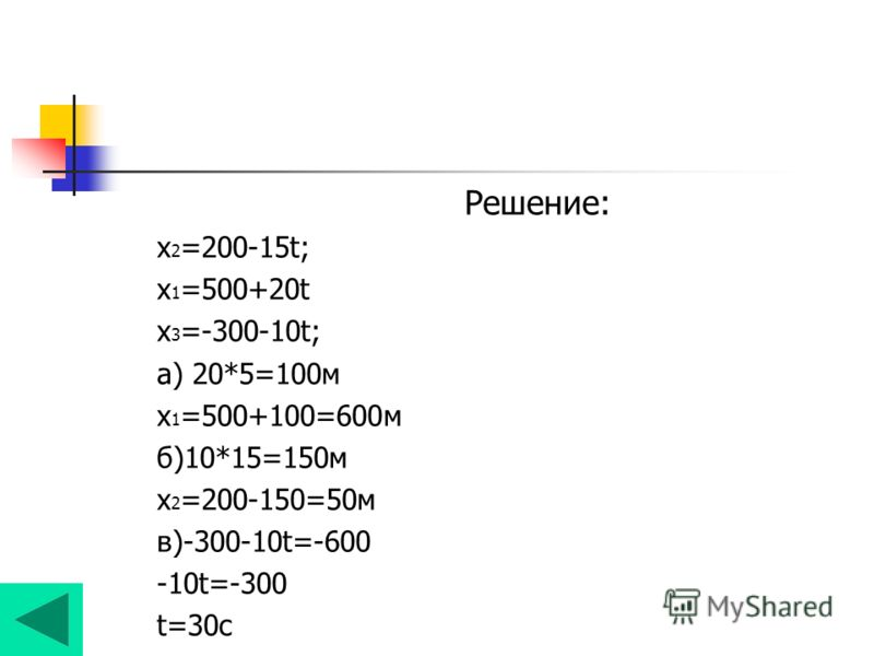 Решение: х 2 =200-15t; х 1 =500+20t х 3 =-300-10t; а) 20*5=100м х 1 =500+100=600м б)10*15=150м х 2 =200-150=50м в)-300-10t=-600 -10t=-300 t=30с