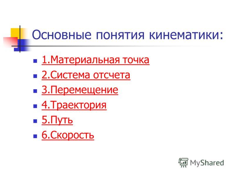 Основные понятия кинематики: 1.Материальная точка 2.Система отсчета 3.Перемещение 4.Траектория 5.Путь 6.Скорость