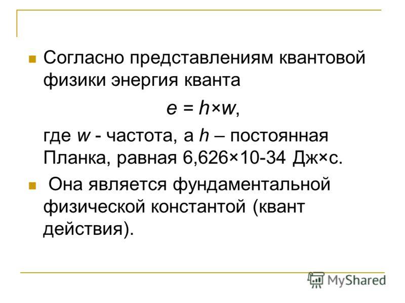 Согласно представлениям квантовой физики энергия кванта e = h × w, где w - частота, а h – постоянная Планка, равная 6,626×10-34 Дж×с. Она является фундаментальной физической константой (квант действия).