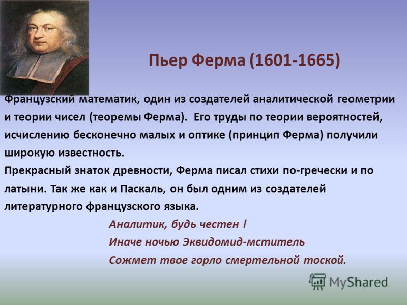 Пьер Ферма (1601-1665) Французский математик, один из создателей аналитической геометрии и теории чисел (теоремы Ферма). Его труды по теории вероятностей, исчислению бесконечно малых и оптике (принцип Ферма) получили широкую известность. Прекрасный з