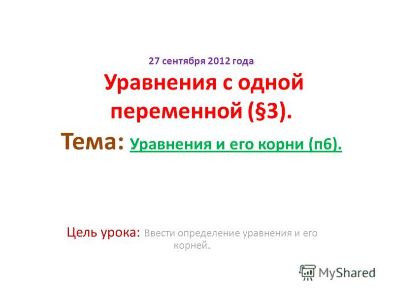 27 сентября 2012 года Уравнения с одной переменной (§3). Тема: Уравнения и его корни (п6). Цель урока: Ввести определение уравнения и его корней.