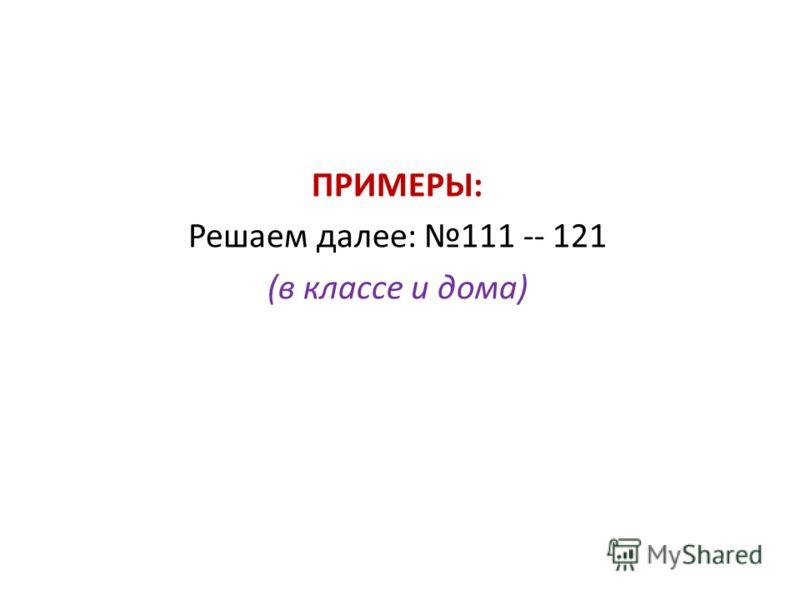 ПРИМЕРЫ: Решаем далее: 111 -- 121 (в классе и дома)