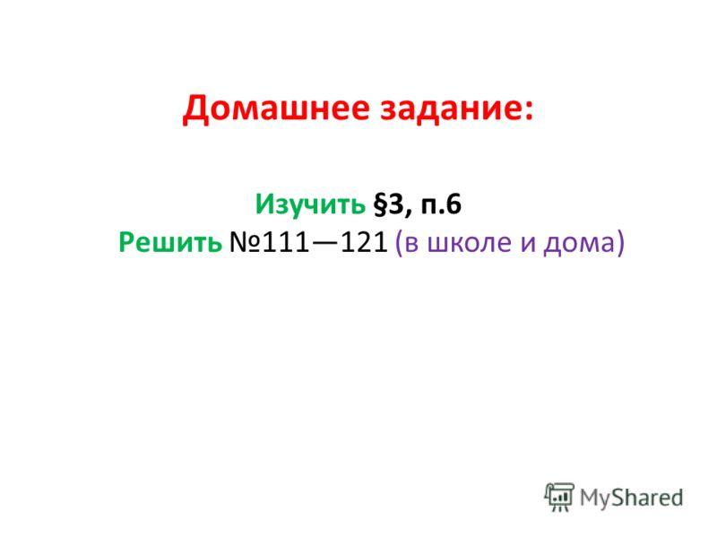 Домашнее задание: Изучить §3, п.6 Решить 111121 (в школе и дома)