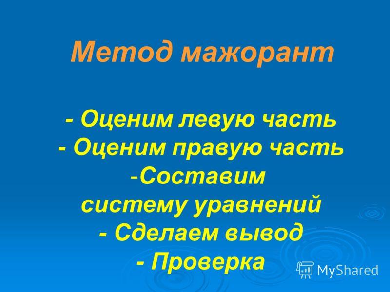 Метод мажорант - Оценим левую часть - Оценим правую часть -Составим систему уравнений - Сделаем вывод - Проверка