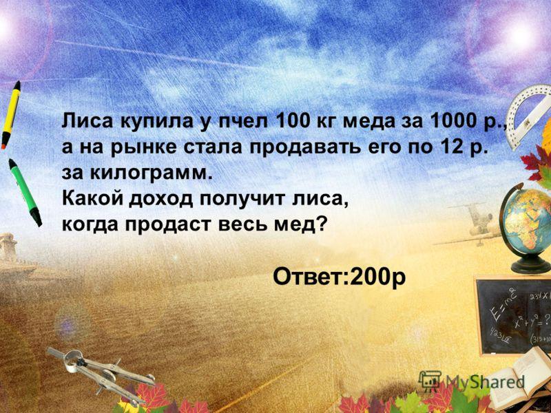 Лиса купила у пчел 100 кг меда за 1000 р., а на рынке стала продавать его по 12 р. за килограмм. Какой доход получит лиса, когда продаст весь мед? Ответ:200р