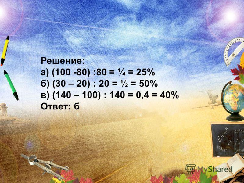 Решение: а) (100 -80) :80 = ¼ = 25% б) (30 – 20) : 20 = ½ = 50% в) (140 – 100) : 140 = 0,4 = 40% Ответ: б