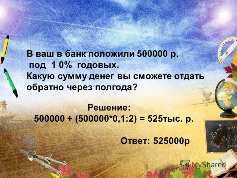 В ваш в банк положили 500000 р. под 1 0% годовых. Какую сумму денег вы сможете отдать обратно через полгода? Решение: 500000 + (500000*0,1:2) = 525тыс. р. Ответ: 525000р