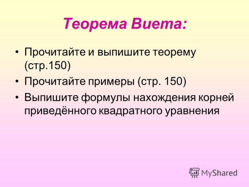 Теорема Виета: Прочитайте и выпишите теорему (стр.150) Прочитайте примеры (стр. 150) Выпишите формулы нахождения корней приведённого квадратного уравнения