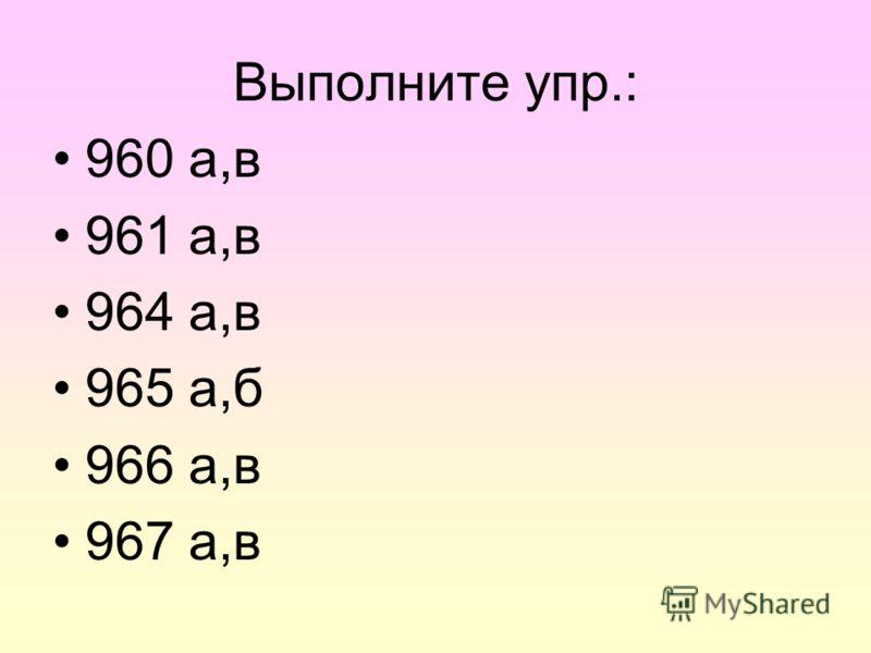 Выполните упр.: 960 а,в 961 а,в 964 а,в 965 а,б 966 а,в 967 а,в