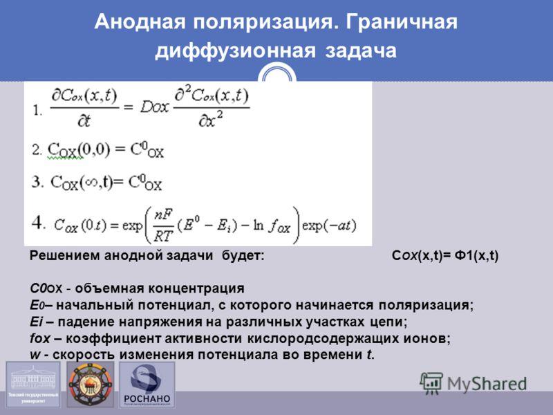 Анодная поляризация. Граничная диффузионная задача Решением анодной задачи будет: С ОХ (x,t)= Ф1(х,t) С0 ОХ - объемная концентрация Е 0 – начальный потенциал, с которого начинается поляризация; Еi – падение напряжения на различных участках цепи; fox