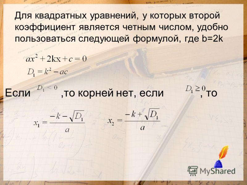 Для квадратных уравнений, у которых второй коэффициент является четным числом, удобно пользоваться следующей формулой, где b=2k Если,то корней нет, если, то