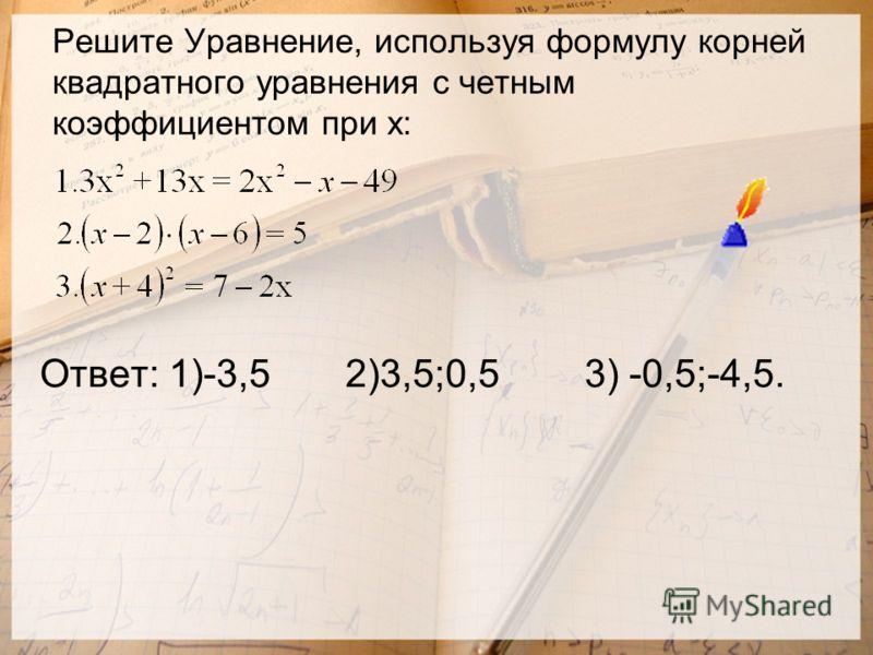 Решите Уравнение, используя формулу корней квадратного уравнения с четным коэффициентом при х: Ответ: 1)-3,5 2)3,5;0,5 3) -0,5;-4,5.
