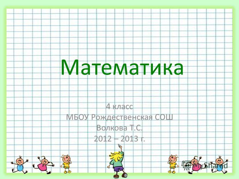Математика 4 класс МБОУ Рождественская СОШ Волкова Т.С. 2012 – 2013 г.