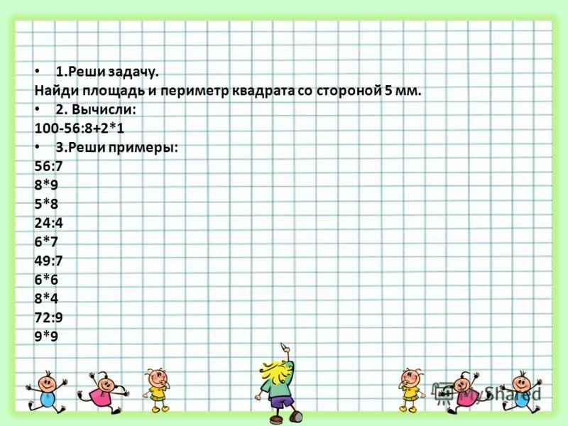 1.Реши задачу. Найди площадь и периметр квадрата со стороной 5 мм. 2. Вычисли: 100-56:8+2*1 3.Реши примеры: 56:7 8*9 5*8 24:4 6*7 49:7 6*6 8*4 72:9 9*9