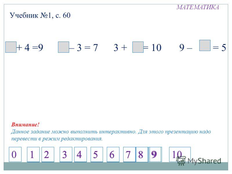 МАТЕМАТИКА Учебник 1, с. 60 5 + 4 =9 10 – 3 = 7 3 + 7 = 10 9 – = 5 Внимание! Данное задание можно выполнить интерактивно. Для этого презентацию надо перевести в режим редактирования. 1234567 1234567 1234567 1234567 8 9 8 910 00
