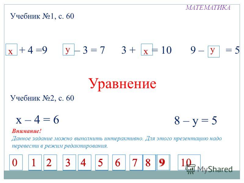 МАТЕМАТИКА Учебник 1, с. 60 х + 4 =9 10 – 3 = 7 3 + 7 = 10 9 – = 5 х уу х Уравнение Учебник 2, с. 60 х – 4 = 6 8 – у = 5 Внимание! Данное задание можно выполнить интерактивно. Для этого презентацию надо перевести в режим редактирования. 1234567 12345