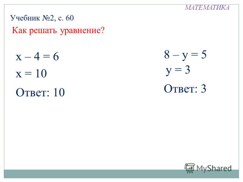 МАТЕМАТИКА Как решать уравнение? Учебник 2, с. 60 х – 4 = 6 х = 10 Ответ: 10 8 – у = 5 у = 3 Ответ: 3
