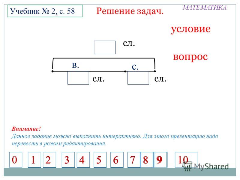 МАТЕМАТИКА Решение задач. Учебник 2, с. 58 условие вопрос П сл. П П в. с. Внимание! Данное задание можно выполнить интерактивно. Для этого презентацию надо перевести в режим редактирования. 1234567 1234567 1234567 1234567 8 9 8 910 00