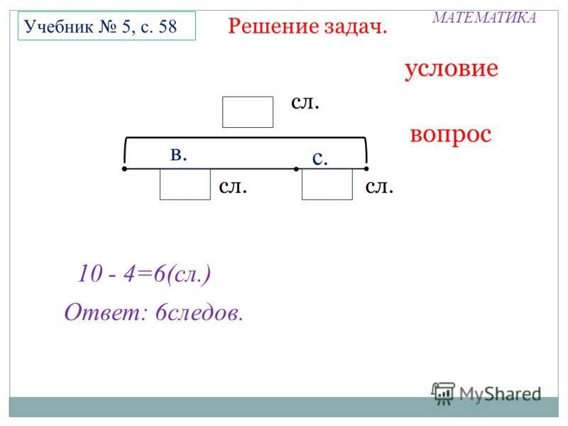 МАТЕМАТИКА Решение задач. Учебник 5, с. 58 условие вопрос П сл. П П 10 - 4=6(сл.) Ответ: 6следов. в. с.