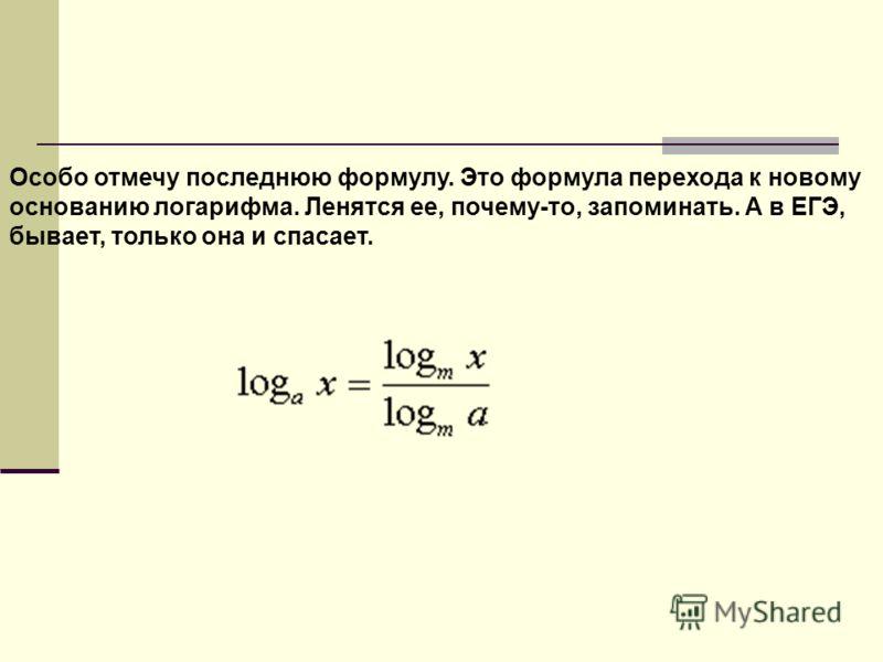 Особо отмечу последнюю формулу. Это формула перехода к новому основанию логарифма. Ленятся ее, почему-то, запоминать. А в ЕГЭ, бывает, только она и спасает.