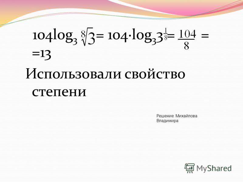 104log 3 = 104·log 3 3 = = =13 Использовали свойство степени Решение Михайлова Владимира