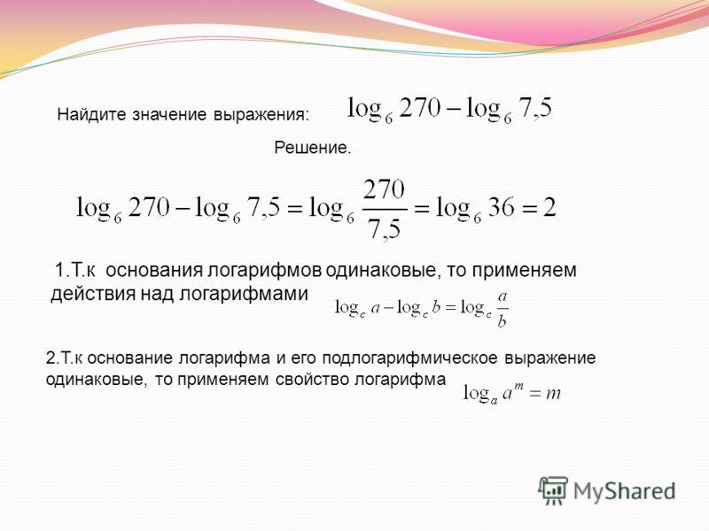 1.Т.к основания логарифмов одинаковые, то применяем действия над логарифмами Найдите значение выражения: Решение. 2.Т.к основание логарифма и его подлогарифмическое выражение одинаковые, то применяем свойство логарифма