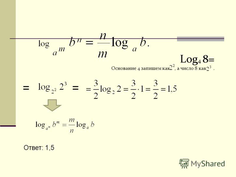 Log 4 8= Основание 4 запишем как, а число 8 как. = Ответ: 1,5