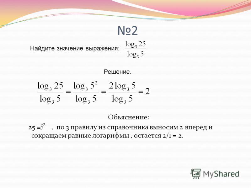 2 Обьяснение: 25 =, по 3 правилу из справочника выносим 2 вперед и сокращаем равные логарифмы, остается 2/1 = 2. Найдите значение выражения: Решение.